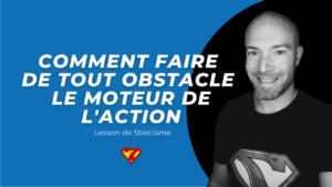 COMMENT FAIRE DE TOUT OBSTACLE LE MOTEUR DE L'ACTION